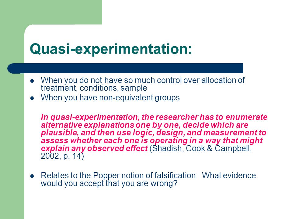 Quasi-experimentation: When you do not have so much control over allocation of treatment, conditions, sample When you have non-equivalent groups In qu