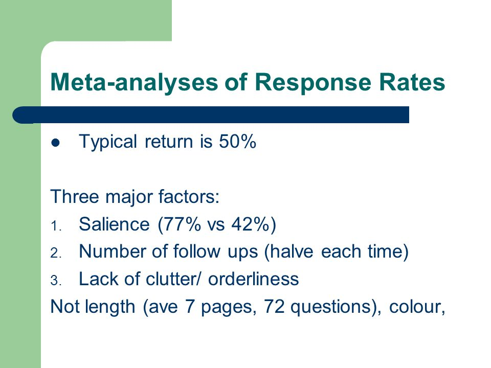 Meta-analyses of Response Rates Typical return is 50% Three major factors: 1. Salience (77% vs 42%) 2. Number of follow ups (halve each time) 3. Lack