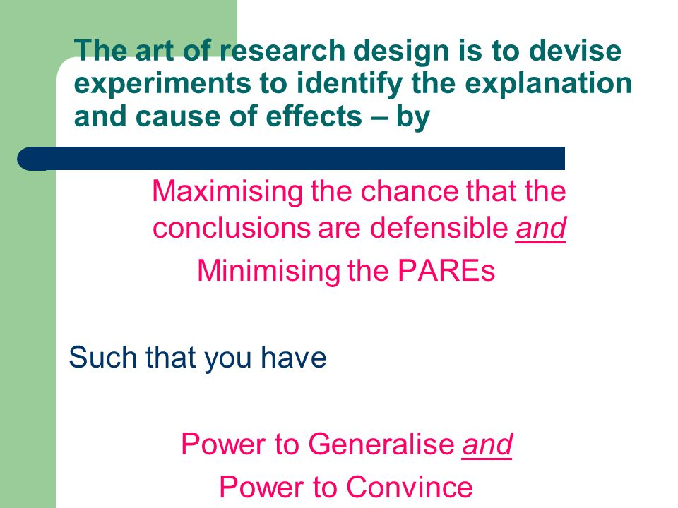 The art of research design is to devise experiments to identify the explanation and cause of effects – by Maximising the chance that the conclusions a