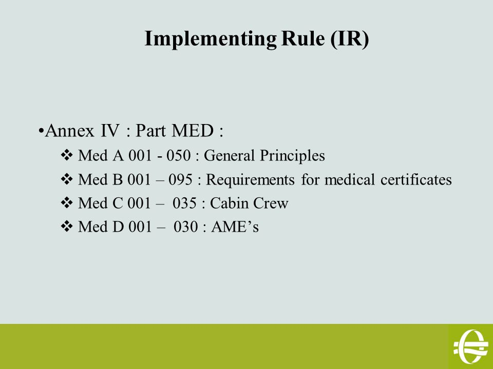 Implementing Rule (IR) Annex IV : Part MED :  Med A 001 - 050 : General Principles  Med B 001 – 095 : Requirements for medical certificates  Med C 001 – 035 : Cabin Crew  Med D 001 – 030 : AME's