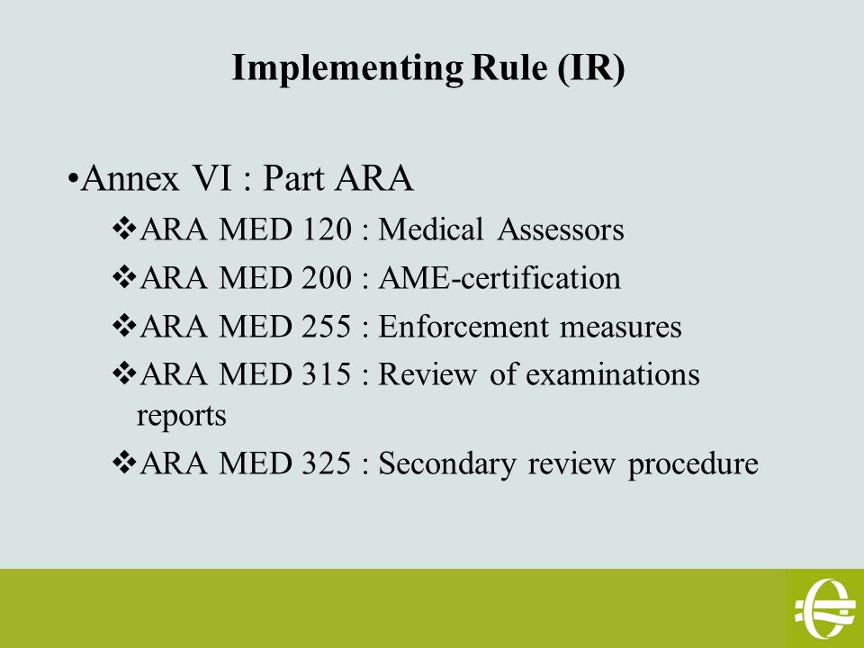 Implementing Rule (IR) Annex VI : Part ARA  ARA MED 120 : Medical Assessors  ARA MED 200 : AME-certification  ARA MED 255 : Enforcement measures  ARA MED 315 : Review of examinations reports  ARA MED 325 : Secondary review procedure