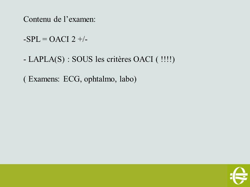 Contenu de l'examen: -SPL = OACI 2 +/- - LAPLA(S) : SOUS les critères OACI ( !!!!) ( Examens: ECG, ophtalmo, labo)