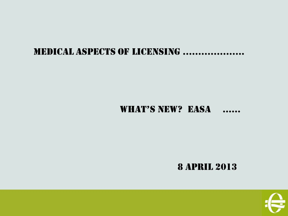 MEDICAL ASPECTS OF LICENSING ……………….. WHAT'S NEW Easa...... 8 April 2013