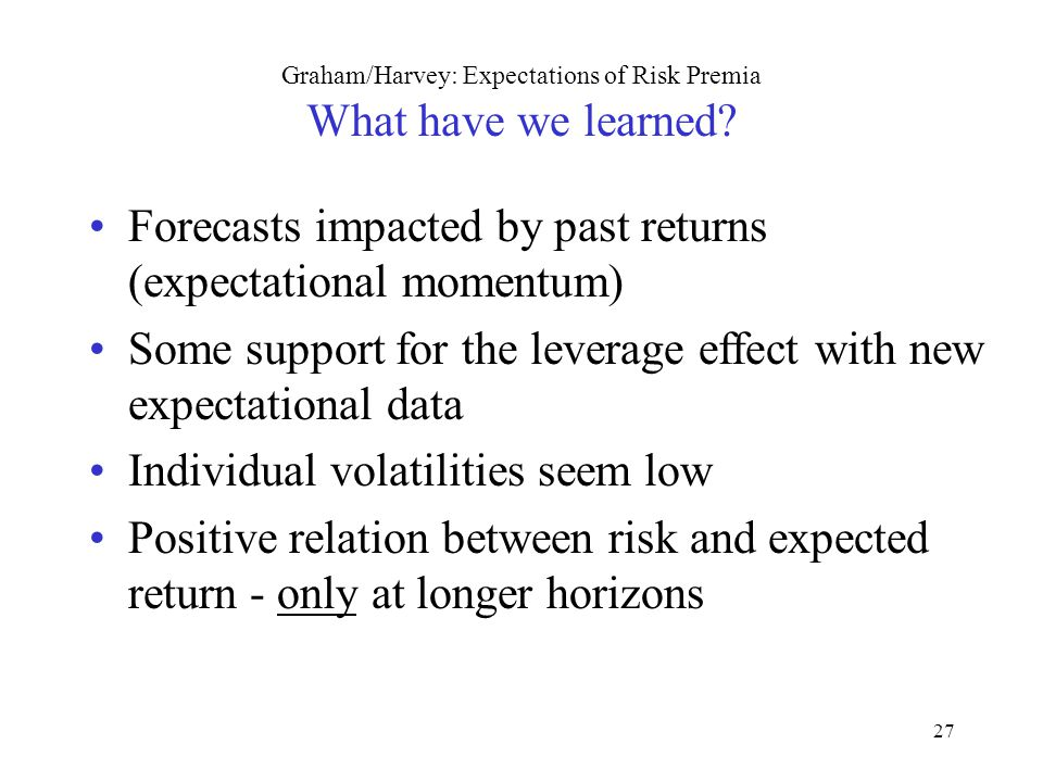 27 Graham/Harvey: Expectations of Risk Premia What have we learned? Forecasts impacted by past returns (expectational momentum) Some support for the l