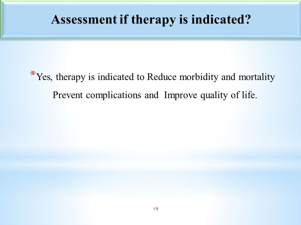 * Yes, therapy is indicated to Reduce morbidity and mortality Prevent complications and Improve quality of life. Assessment if therapy is indicated? 1