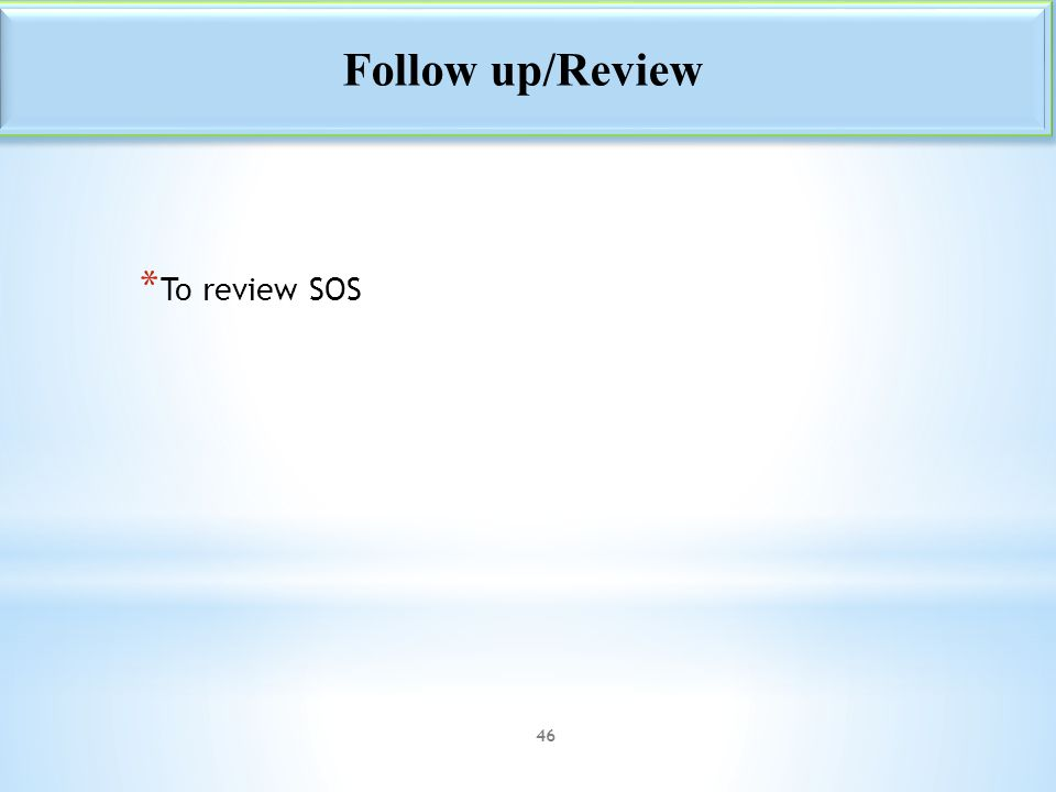 * To review SOS Follow up/Review 46