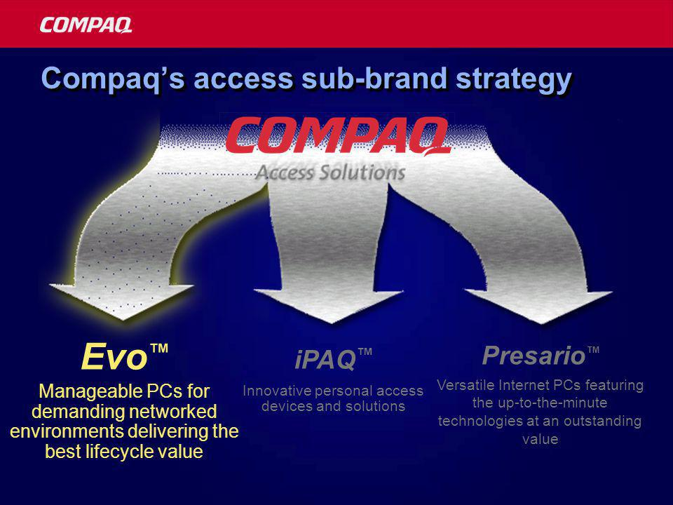 Compaq's access sub-brand strategy Innovative personal access devices and solutions iPAQ ™ Evo ™ Manageable PCs for demanding networked environments delivering the best lifecycle value Versatile Internet PCs featuring the up-to-the-minute technologies at an outstanding value Presario ™