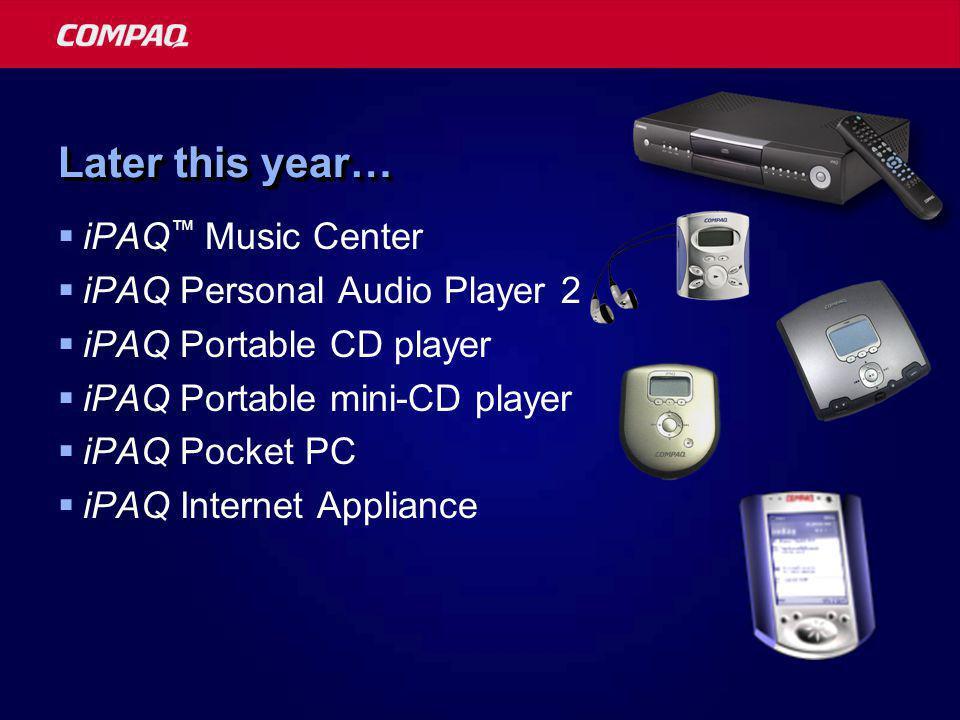 Later this year…  iPAQ ™ Music Center  iPAQ Personal Audio Player 2  iPAQ Portable CD player  iPAQ Portable mini-CD player  iPAQ Pocket PC  iPAQ Internet Appliance
