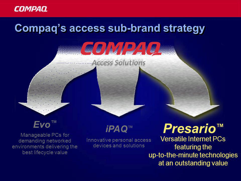 Compaq's access sub-brand strategy Innovative personal access devices and solutions iPAQ ™ Versatile Internet PCs featuring the up-to-the-minute technologies at an outstanding value Presario ™ Evo ™ Manageable PCs for demanding networked environments delivering the best lifecycle value