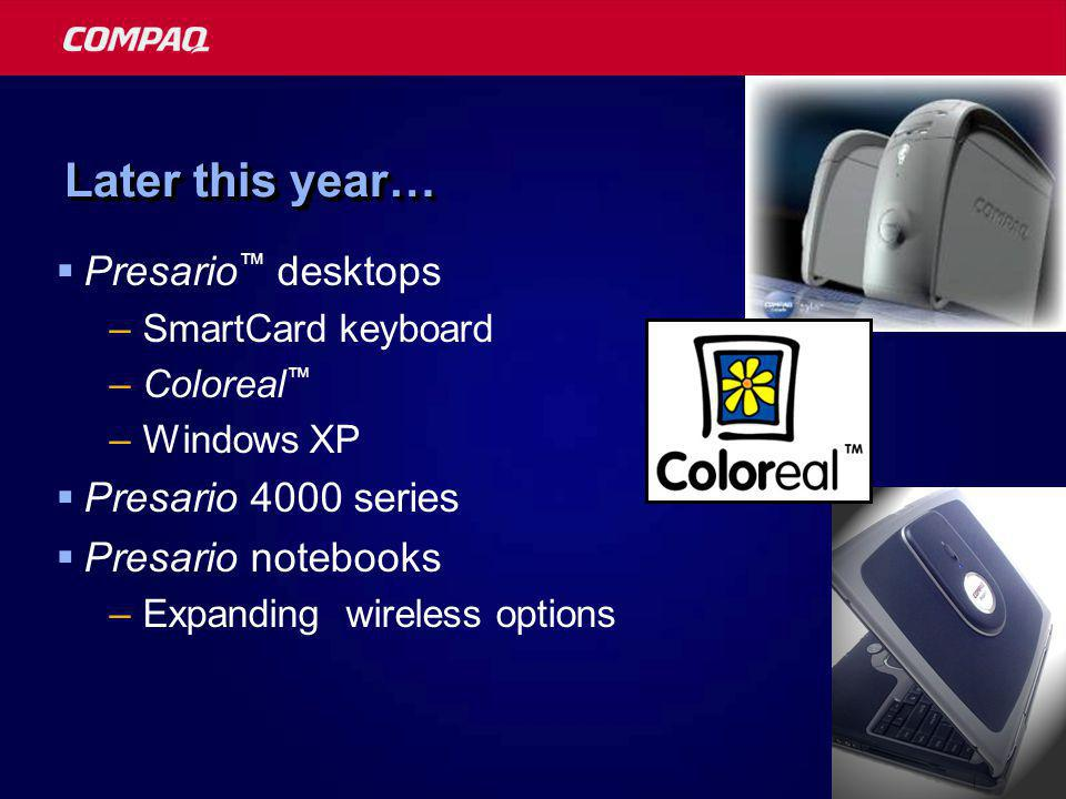 Later this year…  Presario ™ desktops –SmartCard keyboard –Coloreal ™ –Windows XP  Presario 4000 series  Presario notebooks –Expanding wireless options