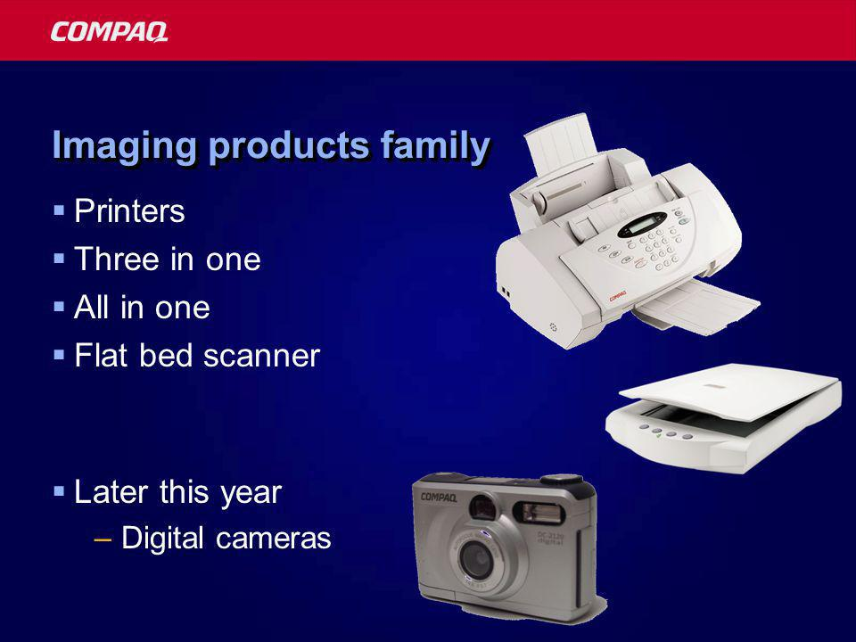 Imaging products family  Printers  Three in one  All in one  Flat bed scanner  Later this year –Digital cameras
