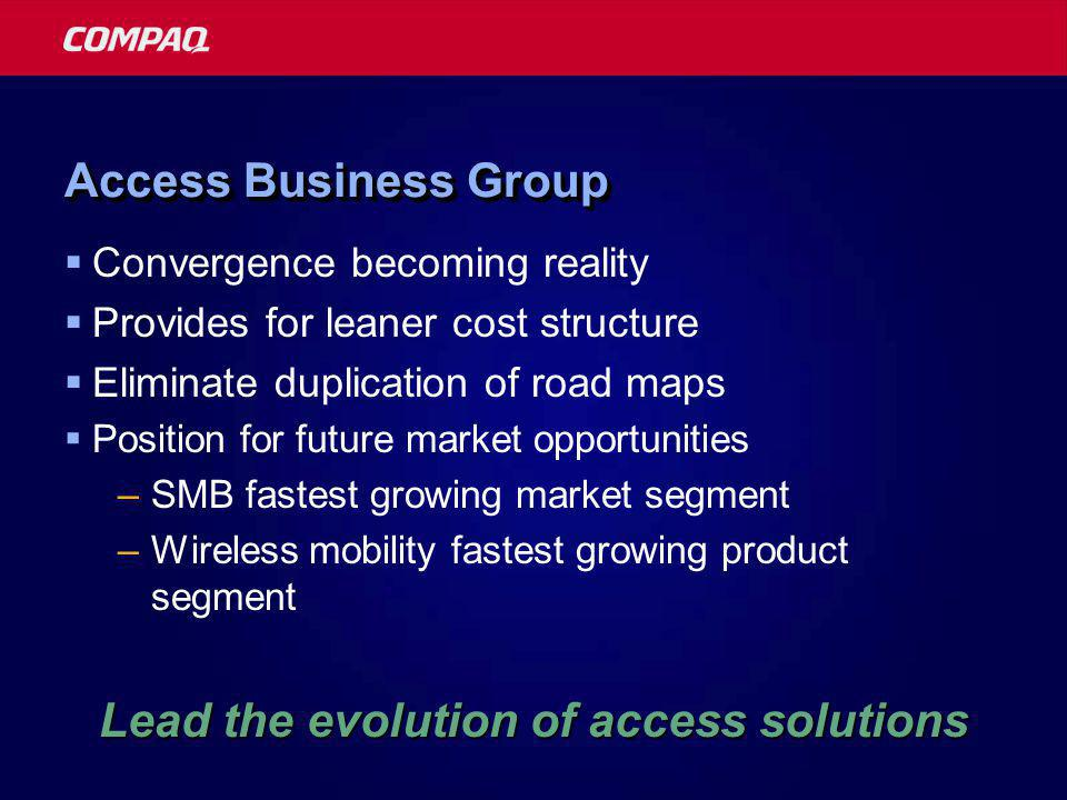Access Business Group  Convergence becoming reality  Provides for leaner cost structure  Eliminate duplication of road maps  Position for future market opportunities –SMB fastest growing market segment –Wireless mobility fastest growing product segment Lead the evolution of access solutions