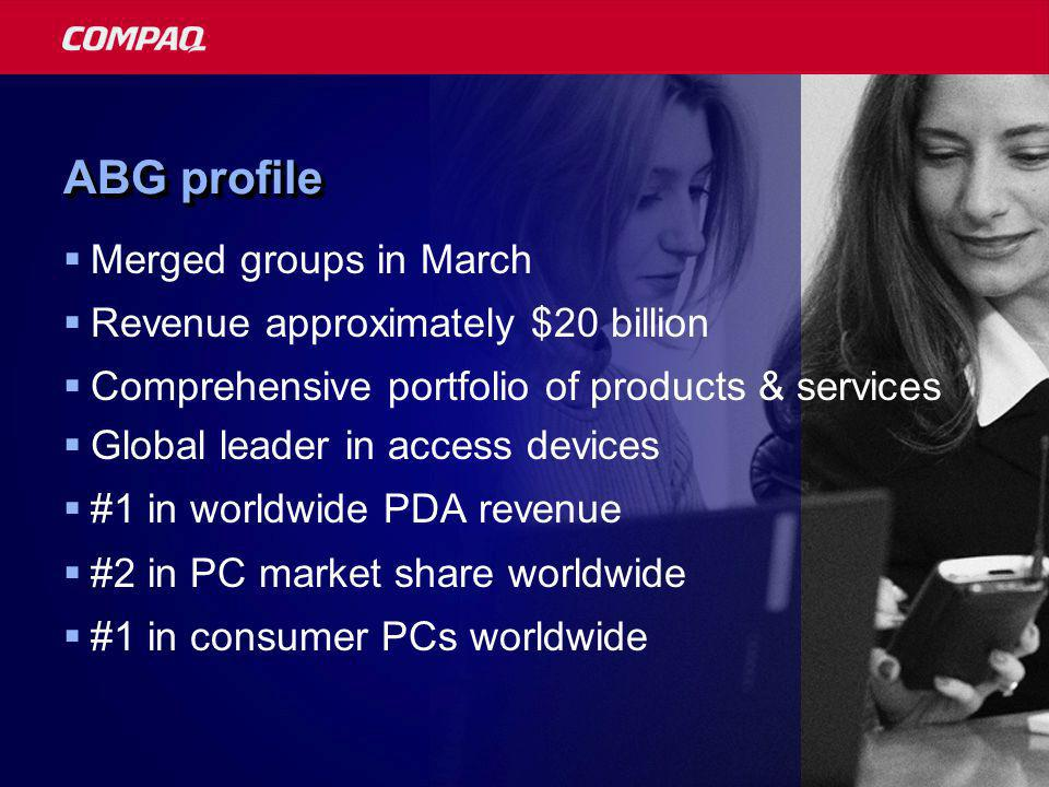 ABG profile  Merged groups in March  Revenue approximately $20 billion  Comprehensive portfolio of products & services  Global leader in access devices  #1 in worldwide PDA revenue  #2 in PC market share worldwide  #1 in consumer PCs worldwide