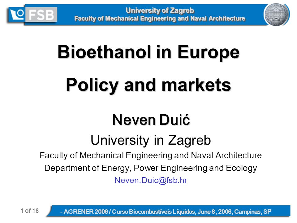 1 of 18 - AGRENER 2006 / Curso Biocombustíveis Líquidos, June 8, 2006, Campinas, SP University of Zagreb Faculty of Mechanical Engineering and Naval Architecture Bioethanol in Europe Policy and markets Neven Duić University in Zagreb Faculty of Mechanical Engineering and Naval Architecture Department of Energy, Power Engineering and Ecology Neven.Duic@fsb.hr