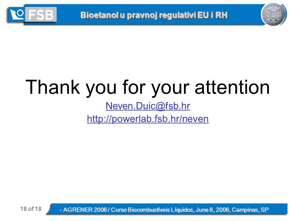 18 of 18 - AGRENER 2006 / Curso Biocombustíveis Líquidos, June 8, 2006, Campinas, SP Bioetanol u pravnoj regulativi EU i RH Thank you for your attention Neven.Duic@fsb.hr http://powerlab.fsb.hr/neven