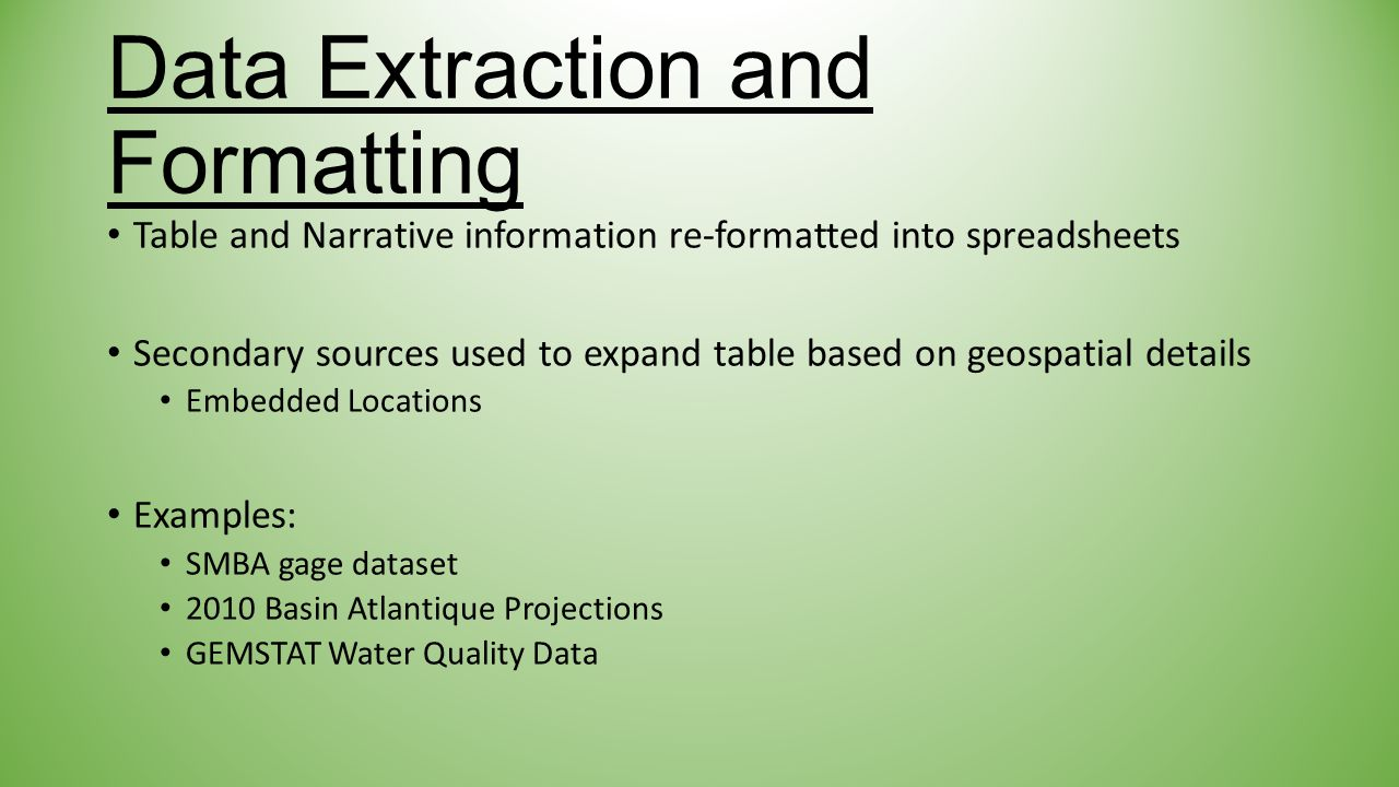 Data Extraction and Formatting Table and Narrative information re-formatted into spreadsheets Secondary sources used to expand table based on geospatial details Embedded Locations Examples: SMBA gage dataset 2010 Basin Atlantique Projections GEMSTAT Water Quality Data