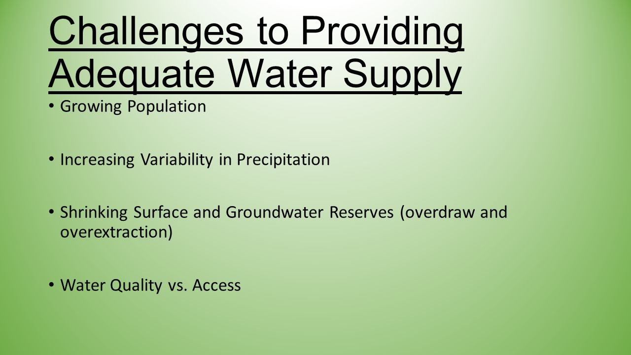 Challenges to Providing Adequate Water Supply Growing Population Increasing Variability in Precipitation Shrinking Surface and Groundwater Reserves (overdraw and overextraction) Water Quality vs.
