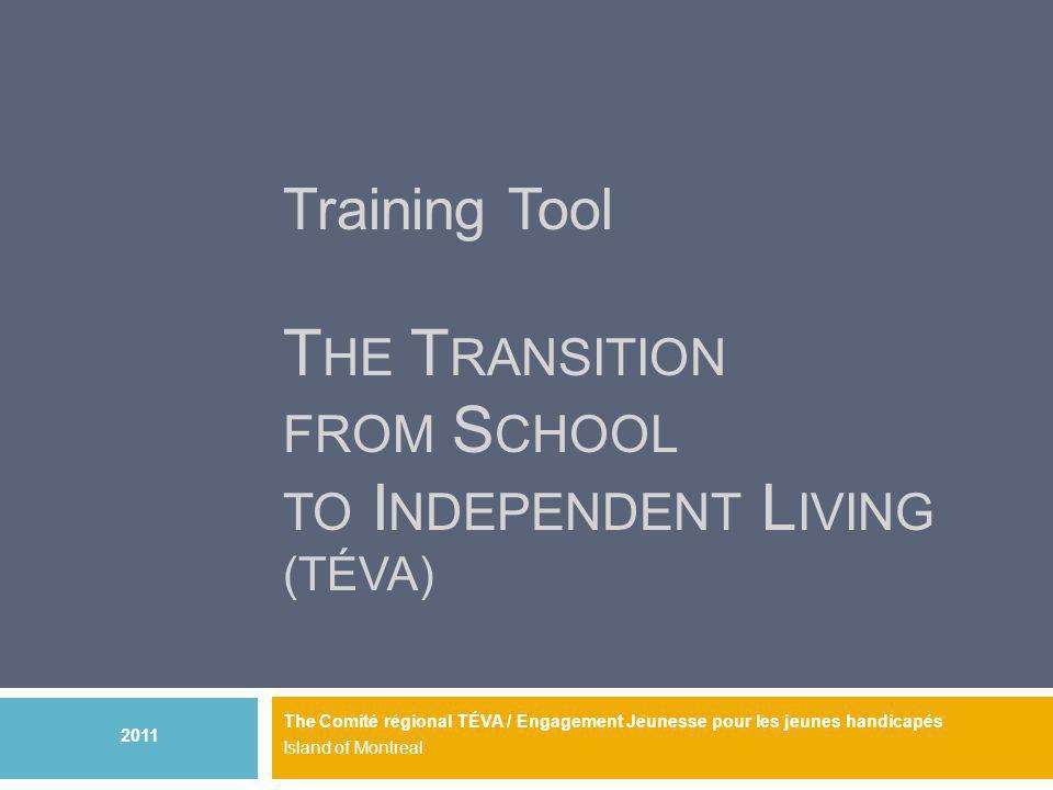 Training Tool T HE T RANSITION FROM S CHOOL TO I NDEPENDENT L IVING (TÉVA) The Comité régional TÉVA / Engagement Jeunesse pour les jeunes handicapés Island of Montreal 2011