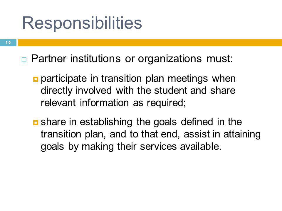 12 Responsibilities  Partner institutions or organizations must:  participate in transition plan meetings when directly involved with the student and share relevant information as required;  share in establishing the goals defined in the transition plan, and to that end, assist in attaining goals by making their services available.