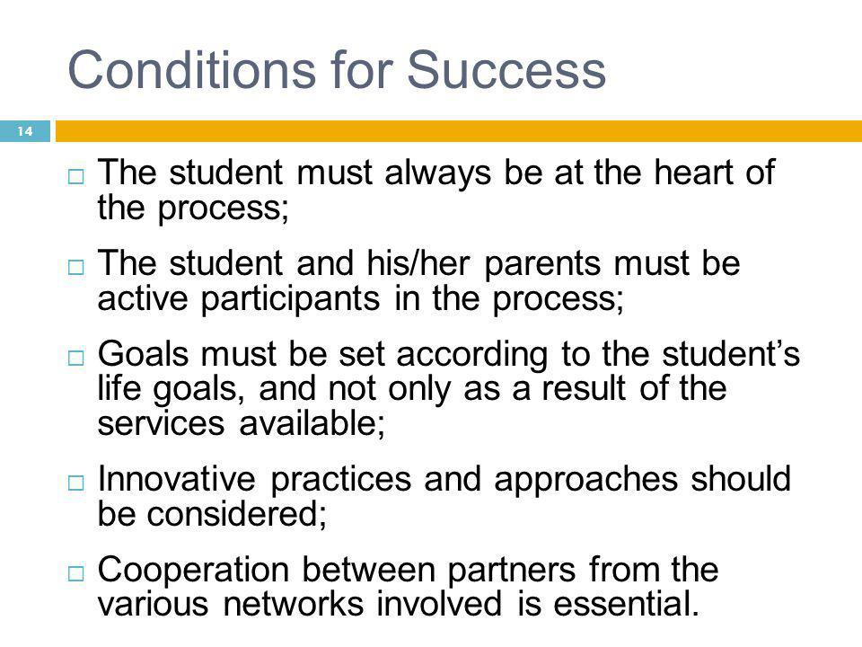14 Conditions for Success  The student must always be at the heart of the process;  The student and his/her parents must be active participants in the process;  Goals must be set according to the student's life goals, and not only as a result of the services available;  Innovative practices and approaches should be considered;  Cooperation between partners from the various networks involved is essential.