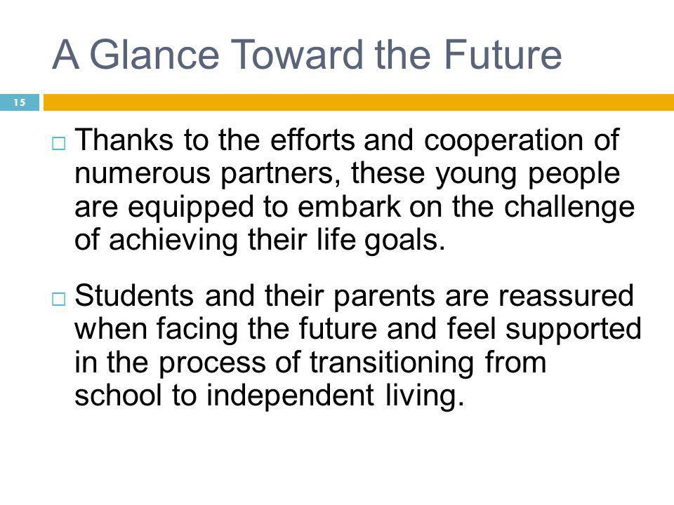 15 A Glance Toward the Future  Thanks to the efforts and cooperation of numerous partners, these young people are equipped to embark on the challenge of achieving their life goals.
