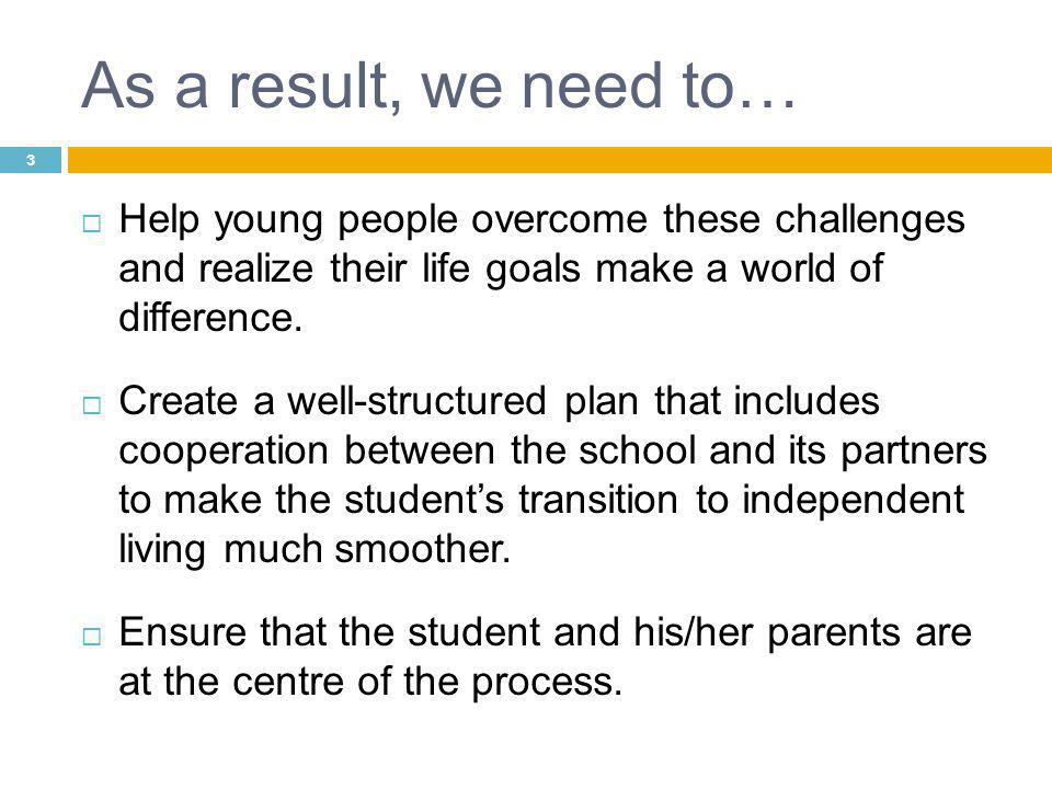 3 As a result, we need to…  Help young people overcome these challenges and realize their life goals make a world of difference.