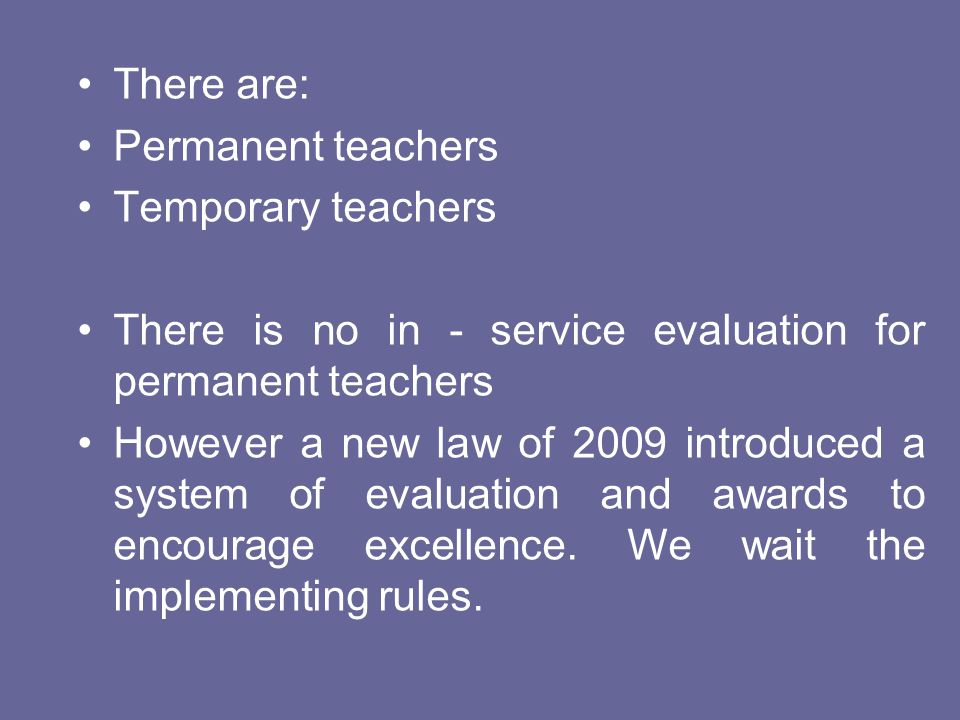 There are: Permanent teachers Temporary teachers There is no in - service evaluation for permanent teachers However a new law of 2009 introduced a sys