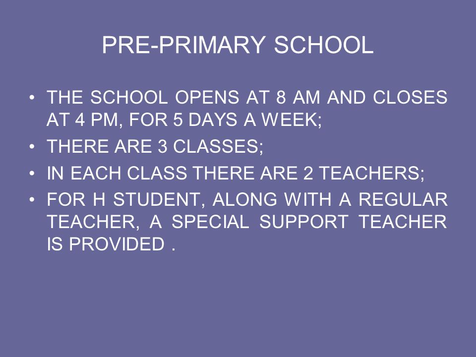 PRE-PRIMARY SCHOOL THE SCHOOL OPENS AT 8 AM AND CLOSES AT 4 PM, FOR 5 DAYS A WEEK; THERE ARE 3 CLASSES; IN EACH CLASS THERE ARE 2 TEACHERS; FOR H STUD