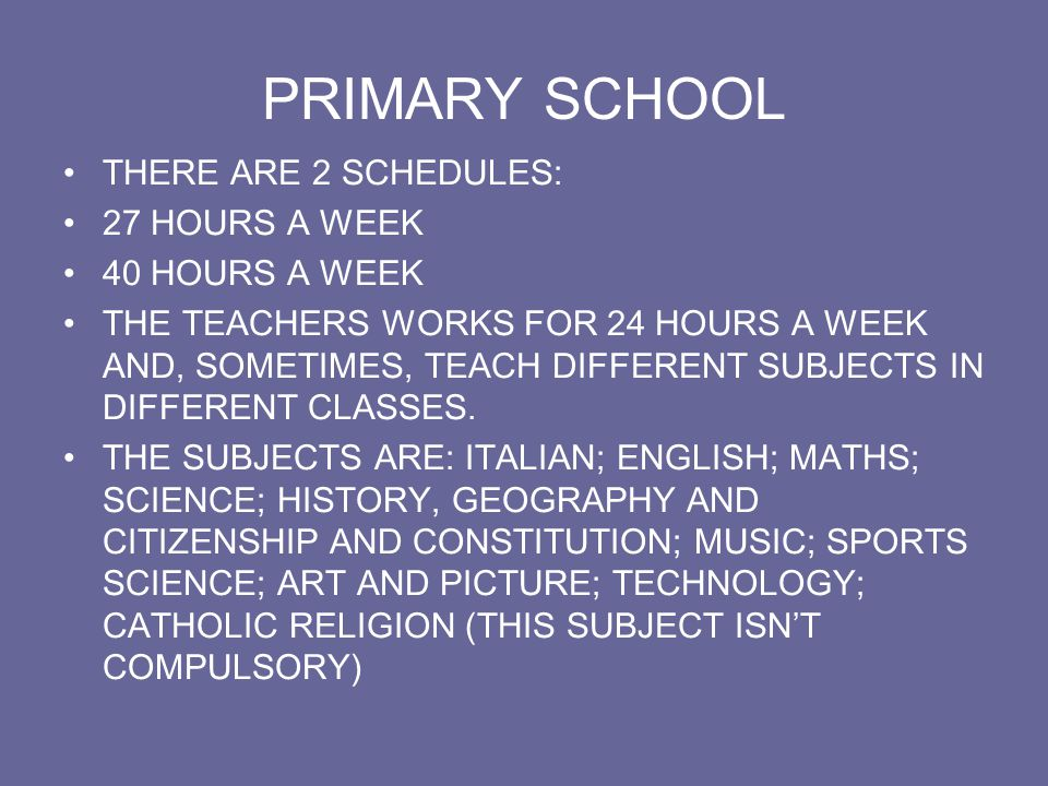 PRIMARY SCHOOL THERE ARE 2 SCHEDULES: 27 HOURS A WEEK 40 HOURS A WEEK THE TEACHERS WORKS FOR 24 HOURS A WEEK AND, SOMETIMES, TEACH DIFFERENT SUBJECTS