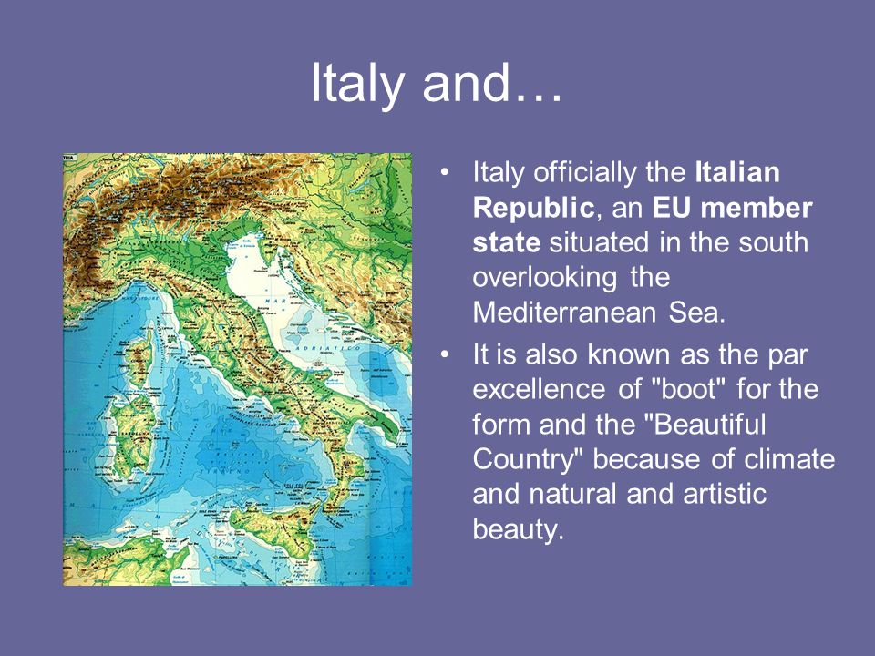 Italy and… Italy officially the Italian Republic, an EU member state situated in the south overlooking the Mediterranean Sea. It is also known as the
