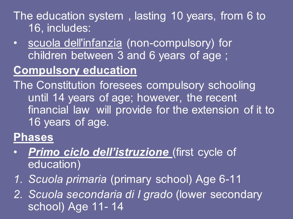 The education system, lasting 10 years, from 6 to 16, includes: scuola dell'infanzia (non-compulsory) for children between 3 and 6 years of age ; Comp