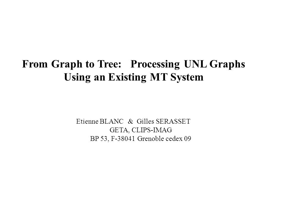 From Graph to Tree: Processing UNL Graphs Using an Existing MT System Etienne BLANC & Gilles SERASSET GETA, CLIPS-IMAG BP 53, F-38041 Grenoble cedex 09
