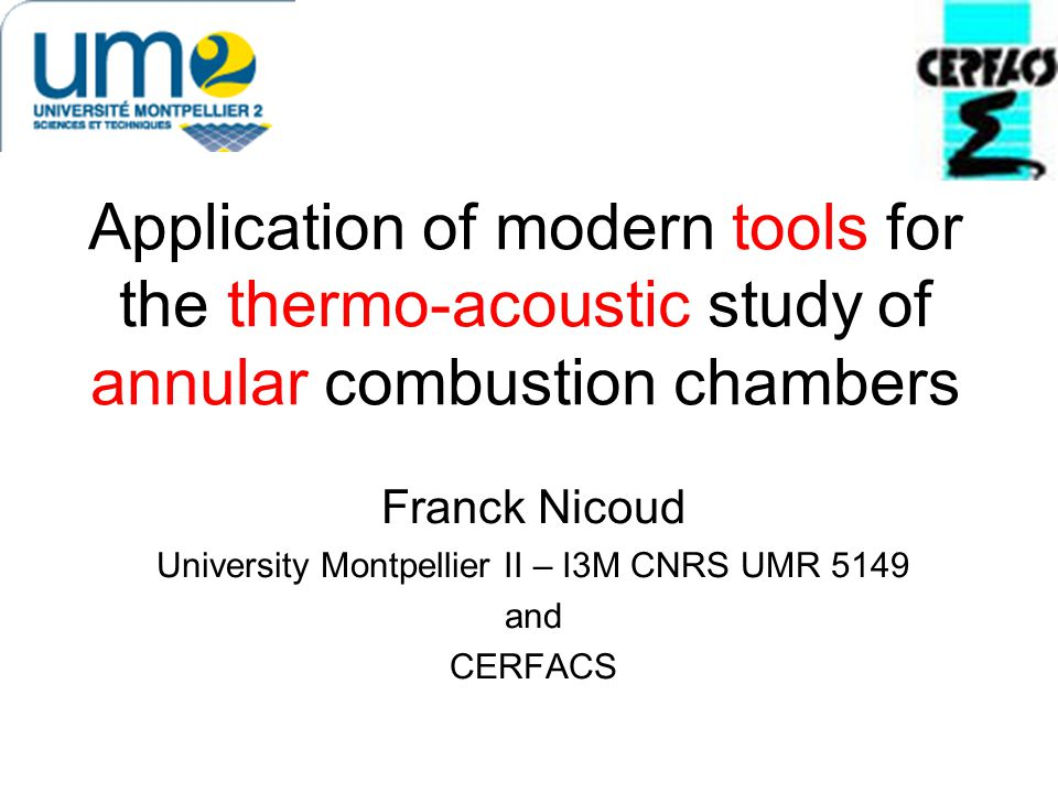Application of modern tools for the thermo-acoustic study of annular combustion chambers Franck Nicoud University Montpellier II – I3M CNRS UMR 5149 and CERFACS