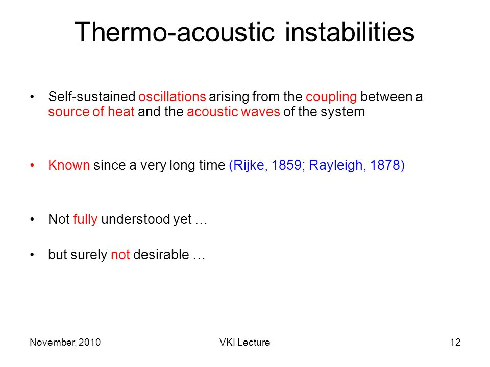 November, 2010VKI Lecture12 Thermo-acoustic instabilities Self-sustained oscillations arising from the coupling between a source of heat and the acoustic waves of the system Known since a very long time (Rijke, 1859; Rayleigh, 1878) Not fully understood yet … but surely not desirable …