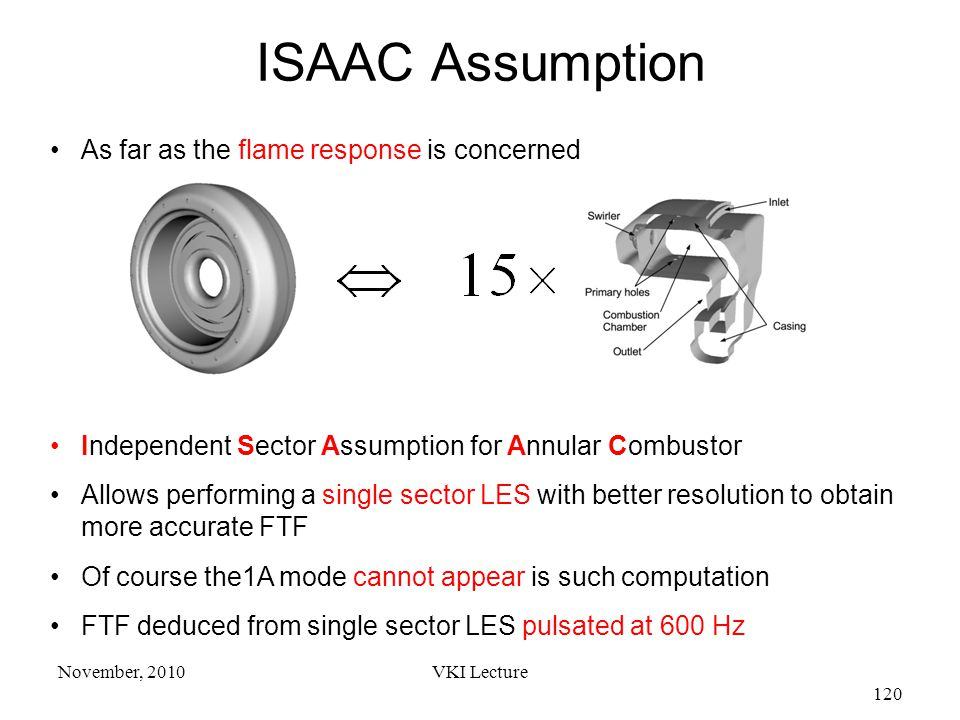 VKI Lecture 120 November, 2010 As far as the flame response is concerned Independent Sector Assumption for Annular Combustor Allows performing a single sector LES with better resolution to obtain more accurate FTF Of course the1A mode cannot appear is such computation FTF deduced from single sector LES pulsated at 600 Hz ISAAC Assumption