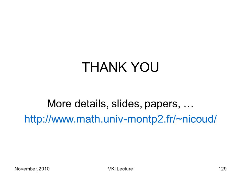 November, 2010VKI Lecture129 THANK YOU More details, slides, papers, … http://www.math.univ-montp2.fr/~nicoud/
