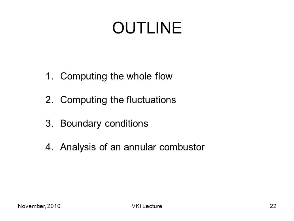 November, 2010VKI Lecture22 OUTLINE 1.Computing the whole flow 2.Computing the fluctuations 3.Boundary conditions 4.Analysis of an annular combustor