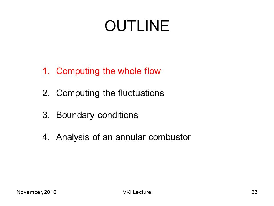 November, 2010VKI Lecture23 OUTLINE 1.Computing the whole flow 2.Computing the fluctuations 3.Boundary conditions 4.Analysis of an annular combustor