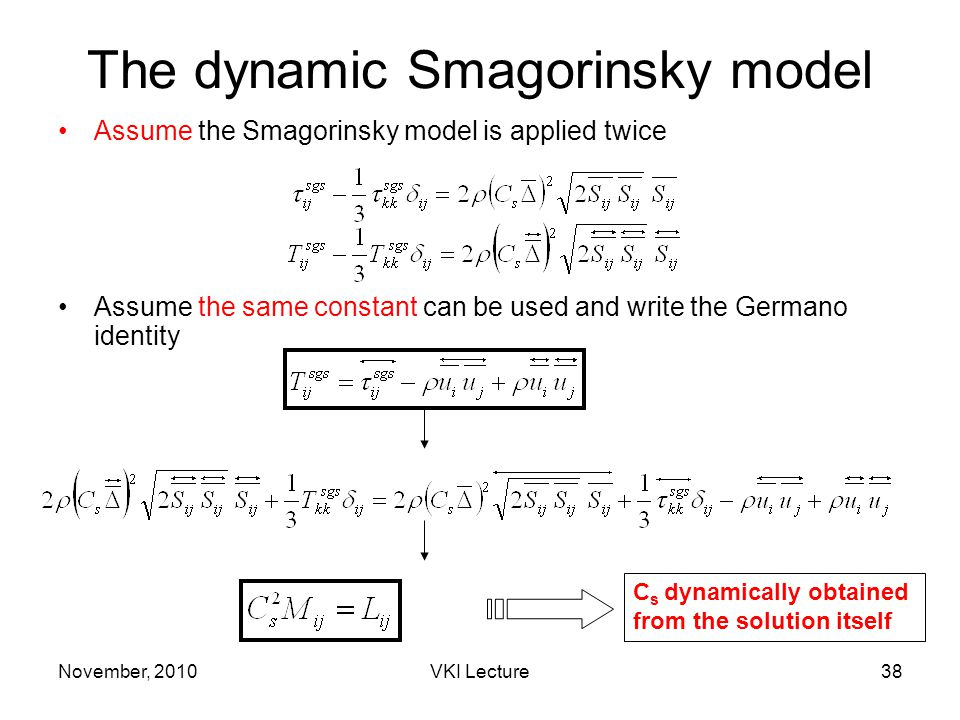 November, 2010VKI Lecture38 The dynamic Smagorinsky model Assume the Smagorinsky model is applied twice Assume the same constant can be used and write the Germano identity C s dynamically obtained from the solution itself