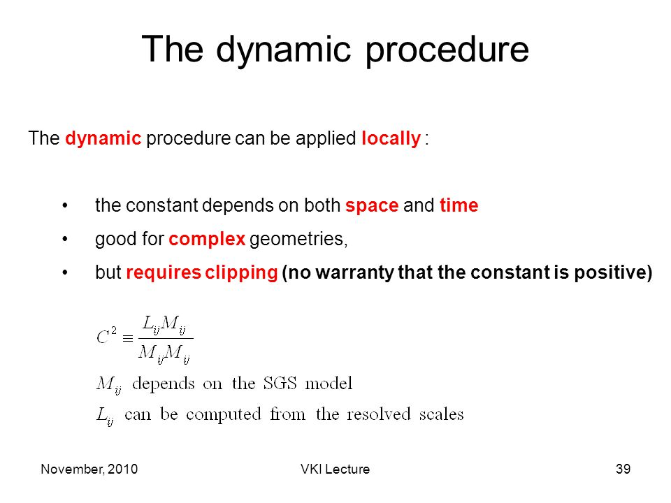 November, 2010VKI Lecture39 The dynamic procedure The dynamic procedure can be applied locally : the constant depends on both space and time good for complex geometries, but requires clipping (no warranty that the constant is positive)