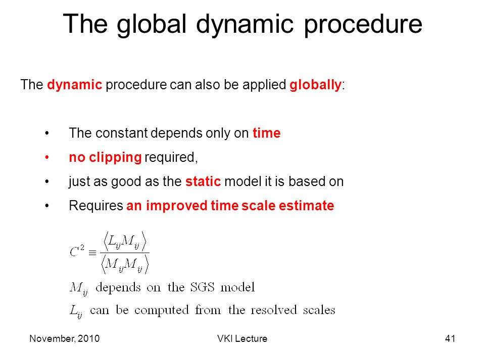 The global dynamic procedure The dynamic procedure can also be applied globally: The constant depends only on time no clipping required, just as good as the static model it is based on Requires an improved time scale estimate November, 201041VKI Lecture