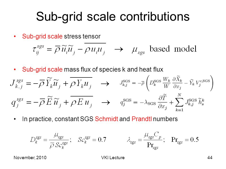 November, 2010VKI Lecture44 Sub-grid scale contributions Sub-grid scale stress tensor Sub-grid scale mass flux of species k and heat flux In practice, constant SGS Schmidt and Prandtl numbers