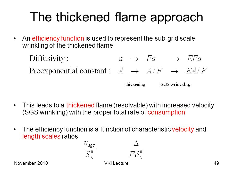 November, 2010VKI Lecture49 The thickened flame approach An efficiency function is used to represent the sub-grid scale wrinkling of the thickened flame This leads to a thickened flame (resolvable) with increased velocity (SGS wrinkling) with the proper total rate of consumption The efficiency function is a function of characteristic velocity and length scales ratios