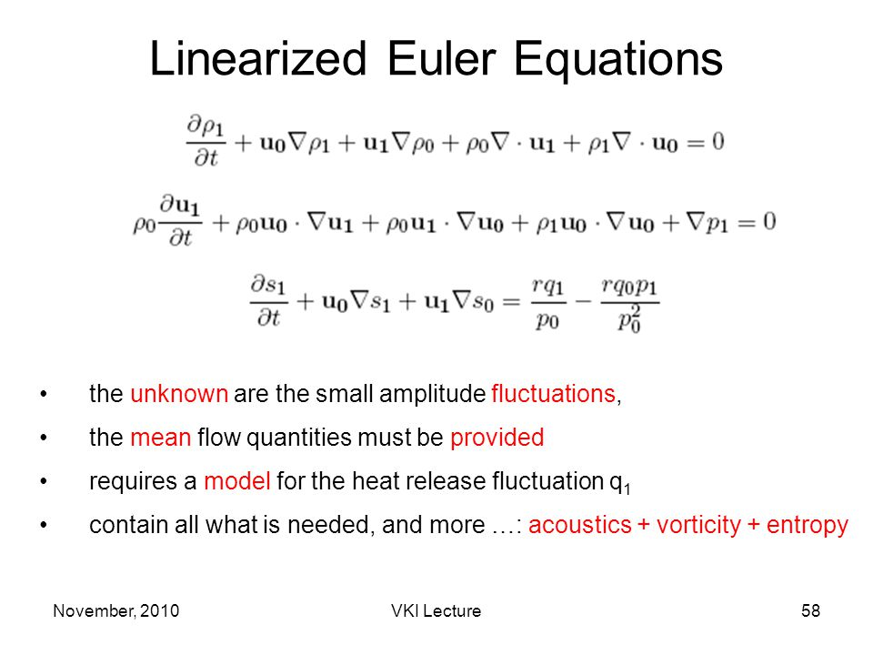 November, 2010VKI Lecture58 Linearized Euler Equations the unknown are the small amplitude fluctuations, the mean flow quantities must be provided requires a model for the heat release fluctuation q 1 contain all what is needed, and more …: acoustics + vorticity + entropy