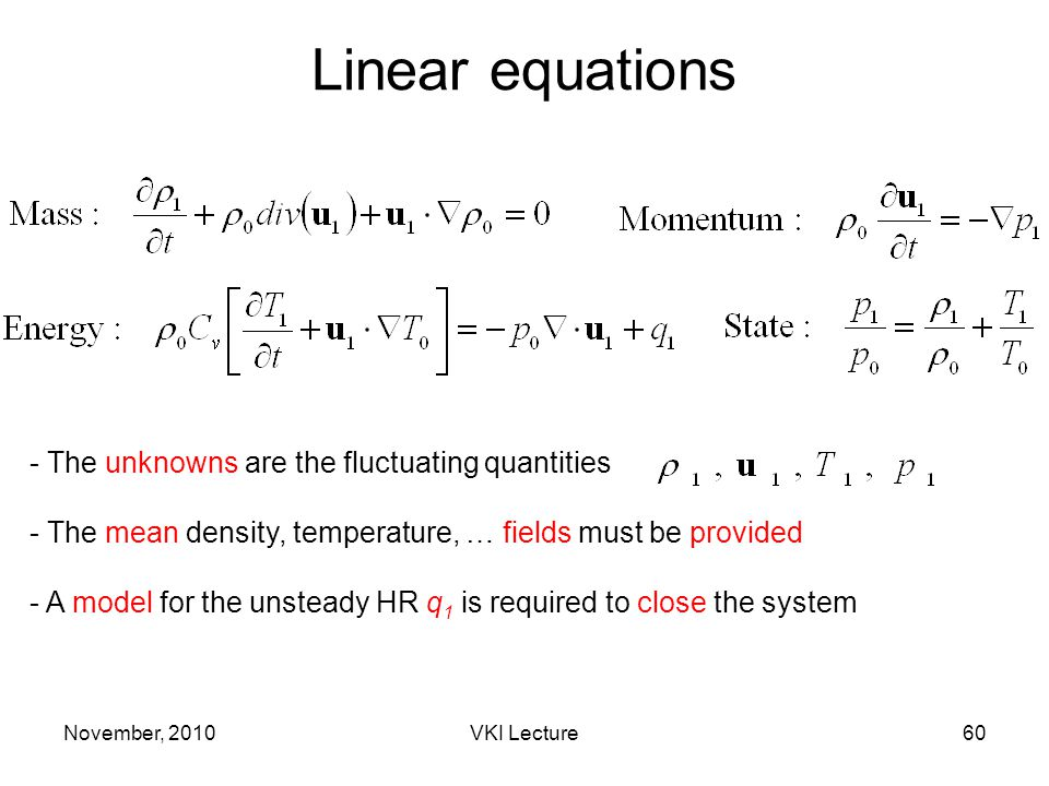November, 2010VKI Lecture60 Linear equations - The unknowns are the fluctuating quantities - The mean density, temperature, … fields must be provided - A model for the unsteady HR q 1 is required to close the system
