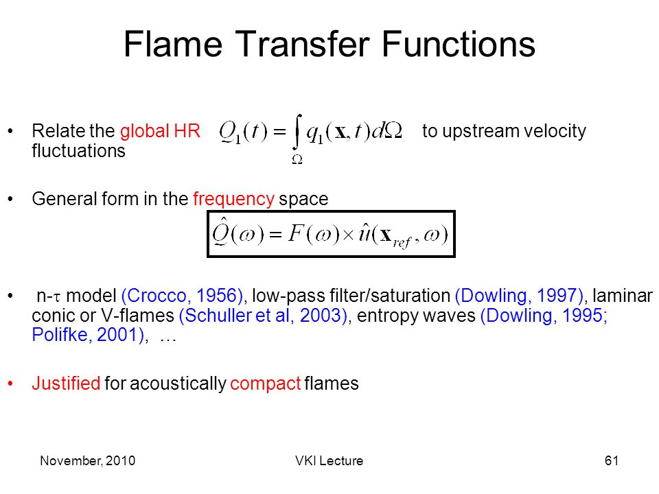 November, 2010VKI Lecture61 Flame Transfer Functions Relate the global HR to upstream velocity fluctuations General form in the frequency space n-  model (Crocco, 1956), low-pass filter/saturation (Dowling, 1997), laminar conic or V-flames (Schuller et al, 2003), entropy waves (Dowling, 1995; Polifke, 2001), … Justified for acoustically compact flames