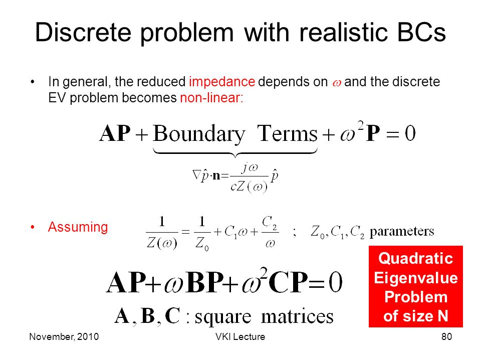 November, 2010VKI Lecture80 Discrete problem with realistic BCs In general, the reduced impedance depends on  and the discrete EV problem becomes non-linear: Quadratic Eigenvalue Problem of size N Assuming