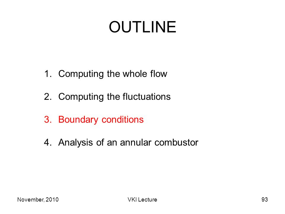 November, 2010VKI Lecture93 OUTLINE 1.Computing the whole flow 2.Computing the fluctuations 3.Boundary conditions 4.Analysis of an annular combustor