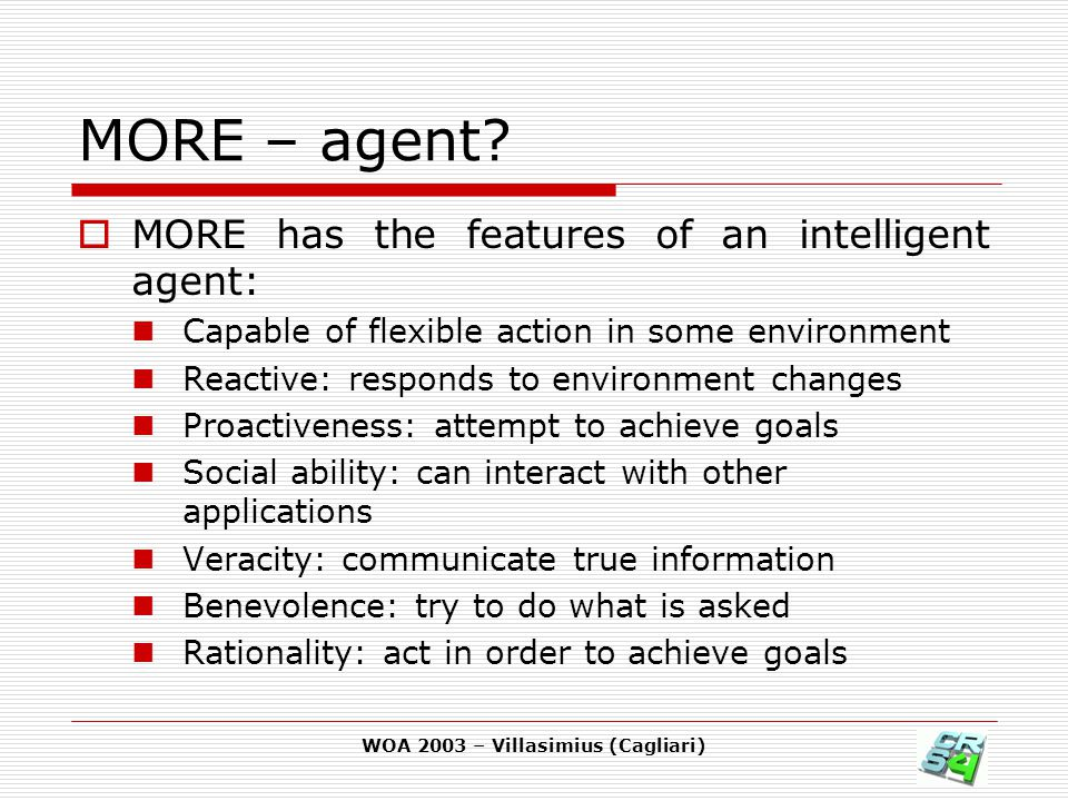 WOA 2003 – Villasimius (Cagliari) MORE – agent?  MORE has the features of an intelligent agent: Capable of flexible action in some environment Reacti