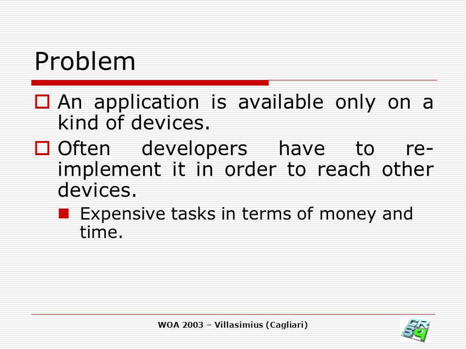 WOA 2003 – Villasimius (Cagliari) Problem  An application is available only on a kind of devices.  Often developers have to re- implement it in orde